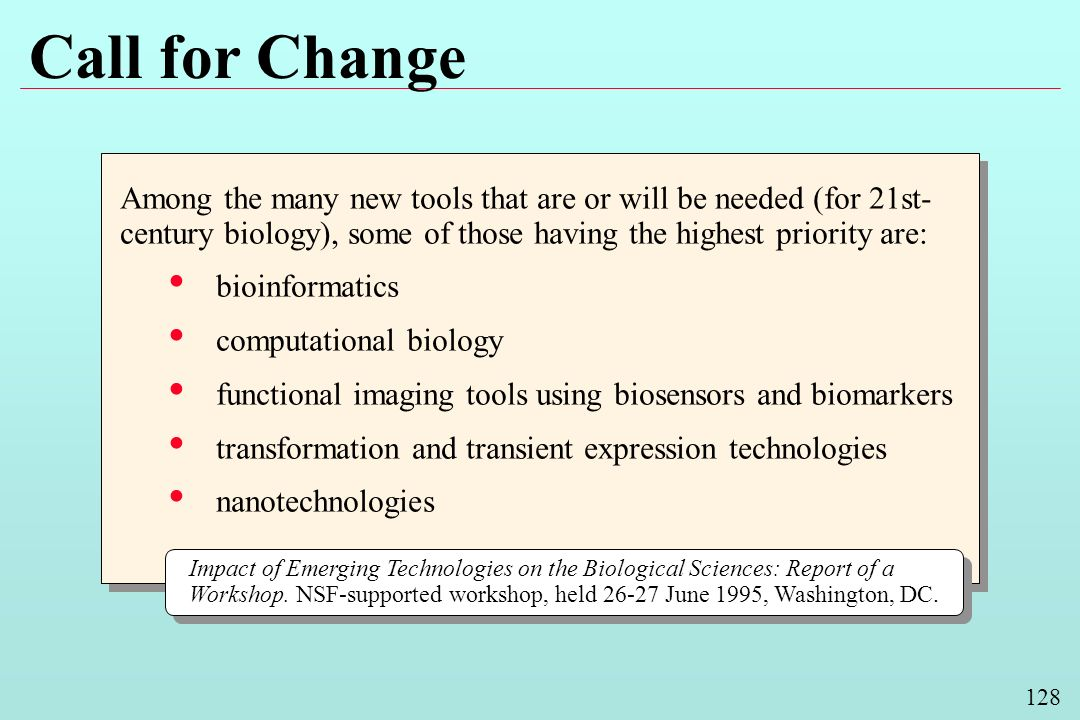 128 Call for Change Among the many new tools that are or will be needed (for 21st- century biology), some of those having the highest priority are: bioinformatics computational biology functional imaging tools using biosensors and biomarkers transformation and transient expression technologies nanotechnologies Among the many new tools that are or will be needed (for 21st- century biology), some of those having the highest priority are: bioinformatics computational biology functional imaging tools using biosensors and biomarkers transformation and transient expression technologies nanotechnologies Impact of Emerging Technologies on the Biological Sciences: Report of a Workshop.
