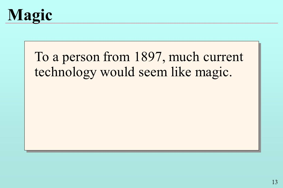 13 Magic To a person from 1897, much current technology would seem like magic.