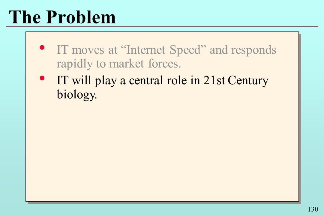 130 The Problem IT moves at Internet Speed and responds rapidly to market forces. IT will play a central role in 21st Century biology. IT moves at Int