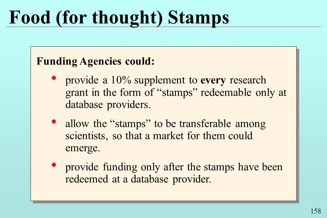 158 Food (for thought) Stamps Funding Agencies could: provide a 10% supplement to every research grant in the form of stamps redeemable only at database providers.