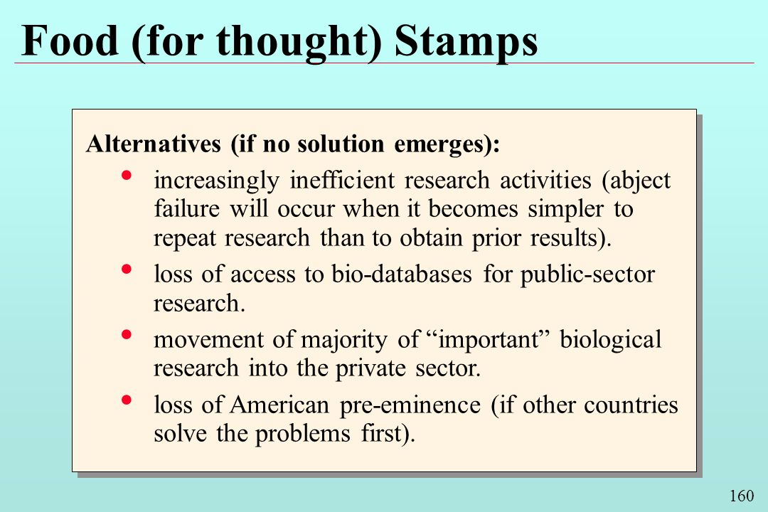 160 Food (for thought) Stamps Alternatives (if no solution emerges): increasingly inefficient research activities (abject failure will occur when it becomes simpler to repeat research than to obtain prior results).