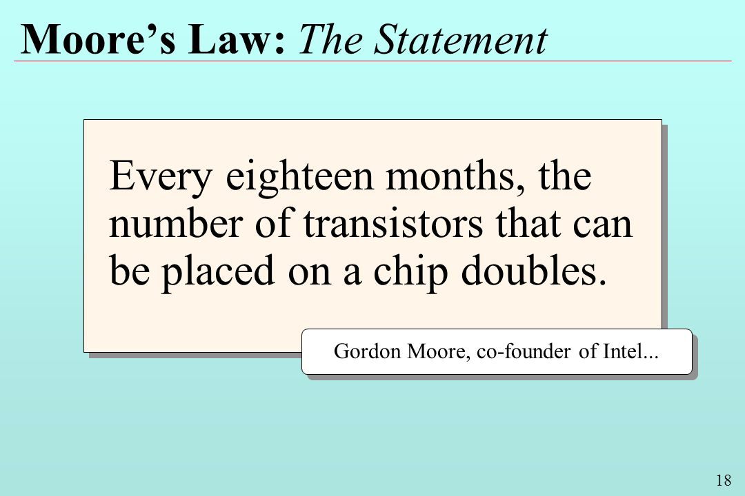18 Moores Law: The Statement Every eighteen months, the number of transistors that can be placed on a chip doubles. Gordon Moore, co-founder of Intel.