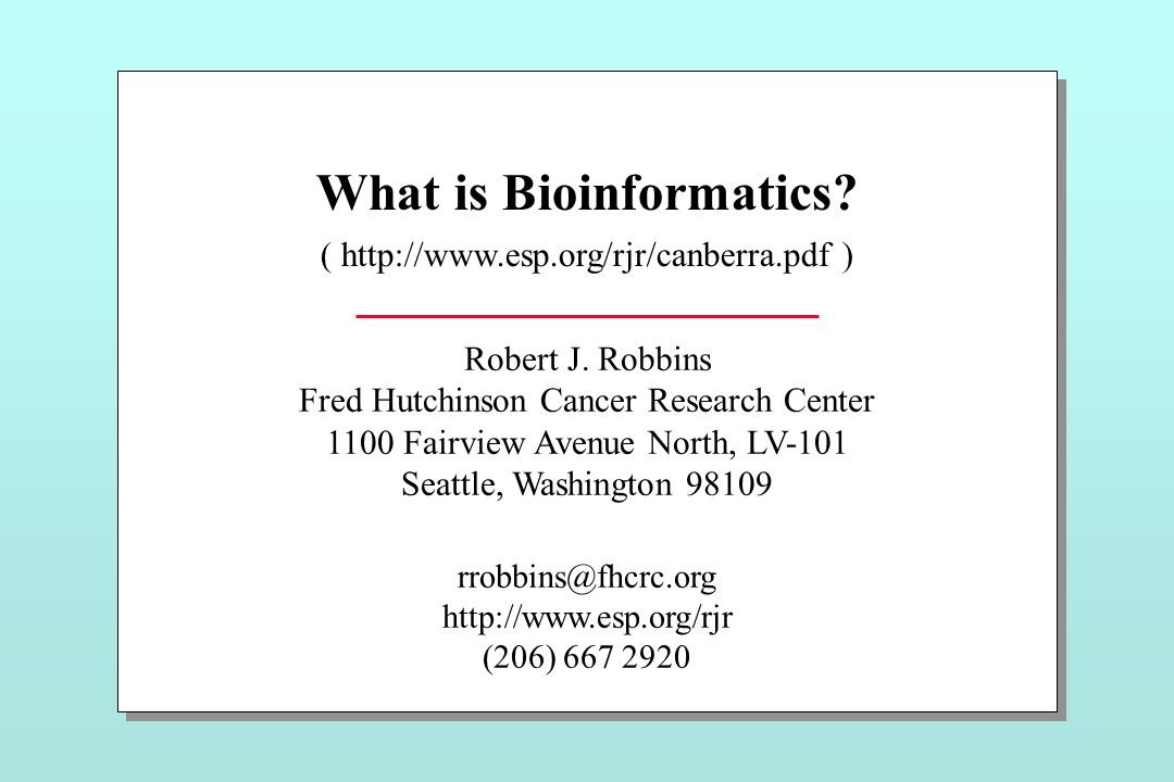 What is Bioinformatics? ( http://www.esp.org/rjr/canberra.pdf ) Robert J. Robbins Fred Hutchinson Cancer Research Center 1100 Fairview Avenue North, L