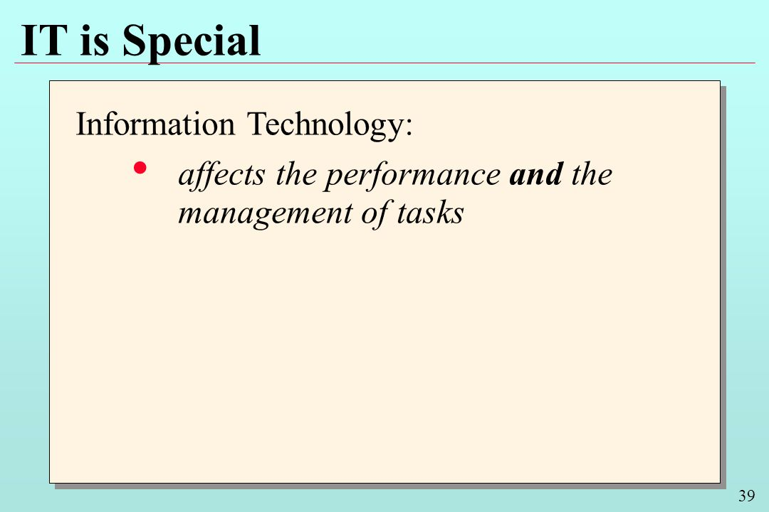 39 IT is Special Information Technology: affects the performance and the management of tasks Information Technology: affects the performance and the m