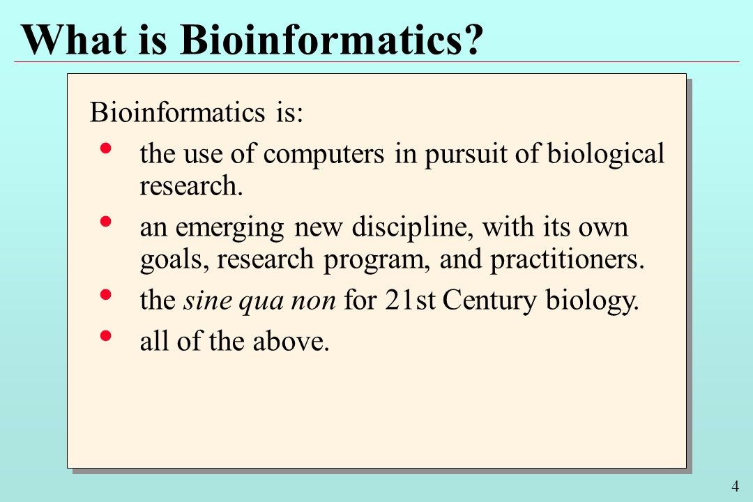 4 What is Bioinformatics? Bioinformatics is: the use of computers in pursuit of biological research. an emerging new discipline, with its own goals, r