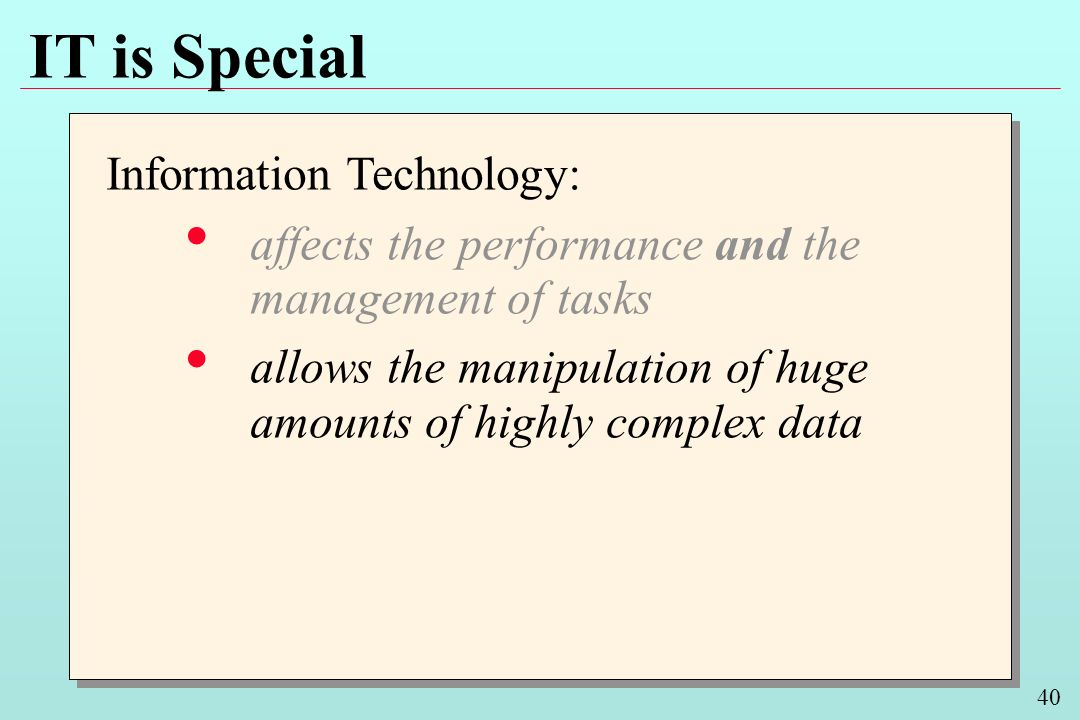 40 IT is Special Information Technology: affects the performance and the management of tasks allows the manipulation of huge amounts of highly complex