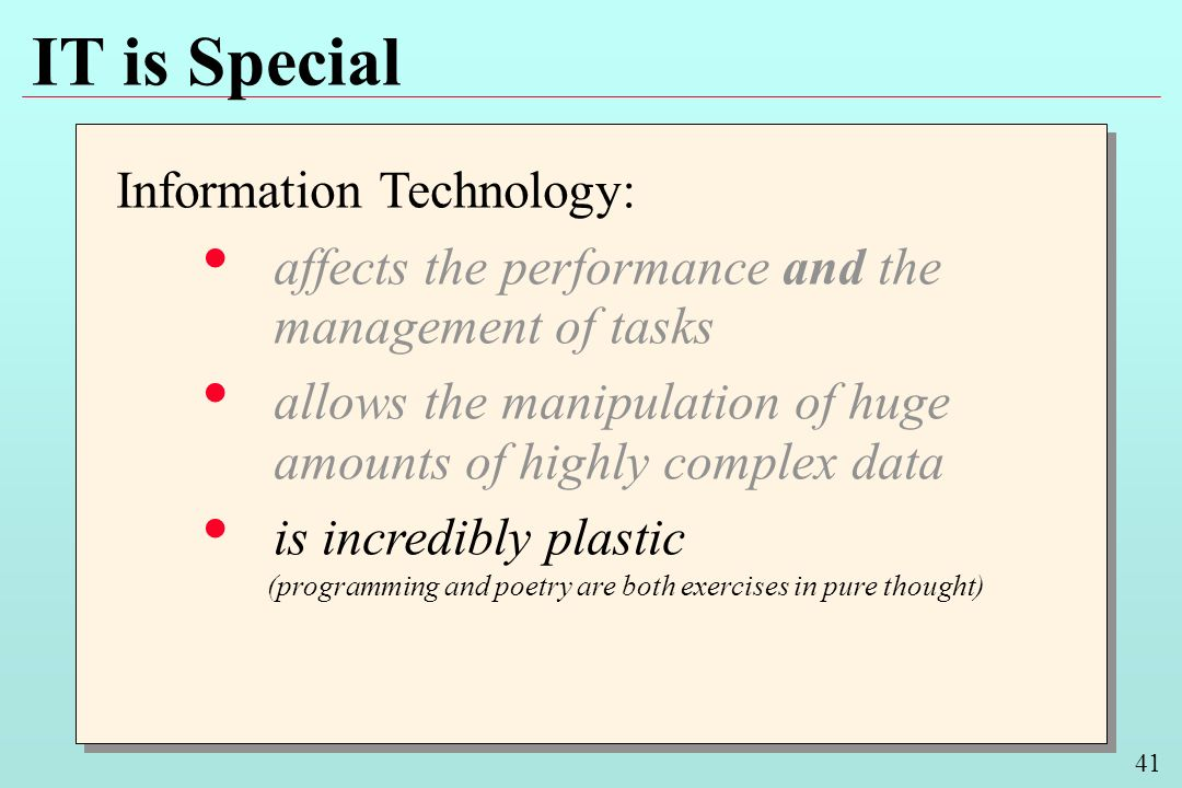 41 IT is Special Information Technology: affects the performance and the management of tasks allows the manipulation of huge amounts of highly complex data is incredibly plastic Information Technology: affects the performance and the management of tasks allows the manipulation of huge amounts of highly complex data is incredibly plastic (programming and poetry are both exercises in pure thought)