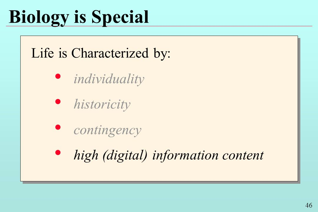 46 Biology is Special Life is Characterized by: individuality historicity contingency high (digital) information content Life is Characterized by: individuality historicity contingency high (digital) information content