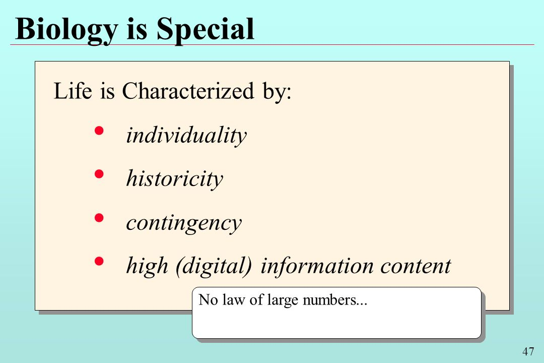 47 Biology is Special Life is Characterized by: individuality historicity contingency high (digital) information content Life is Characterized by: individuality historicity contingency high (digital) information content No law of large numbers...