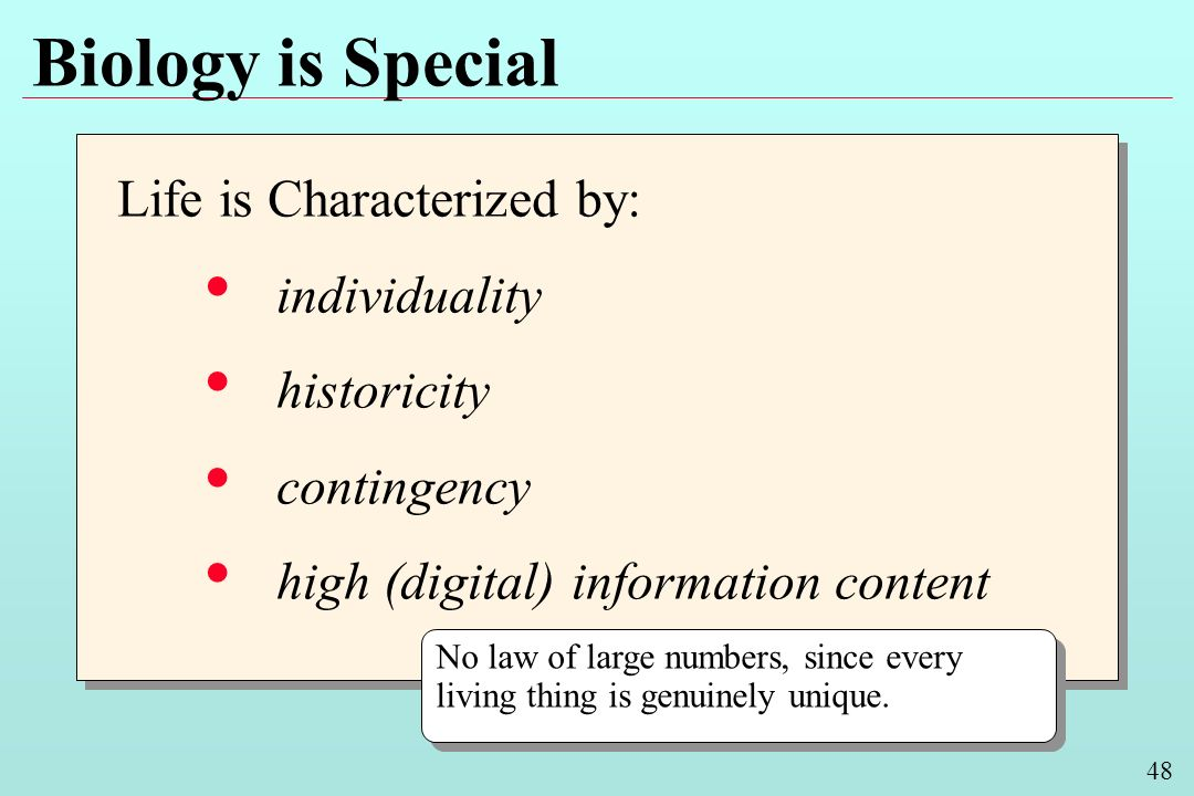 48 Biology is Special Life is Characterized by: individuality historicity contingency high (digital) information content Life is Characterized by: individuality historicity contingency high (digital) information content No law of large numbers, since every living thing is genuinely unique.