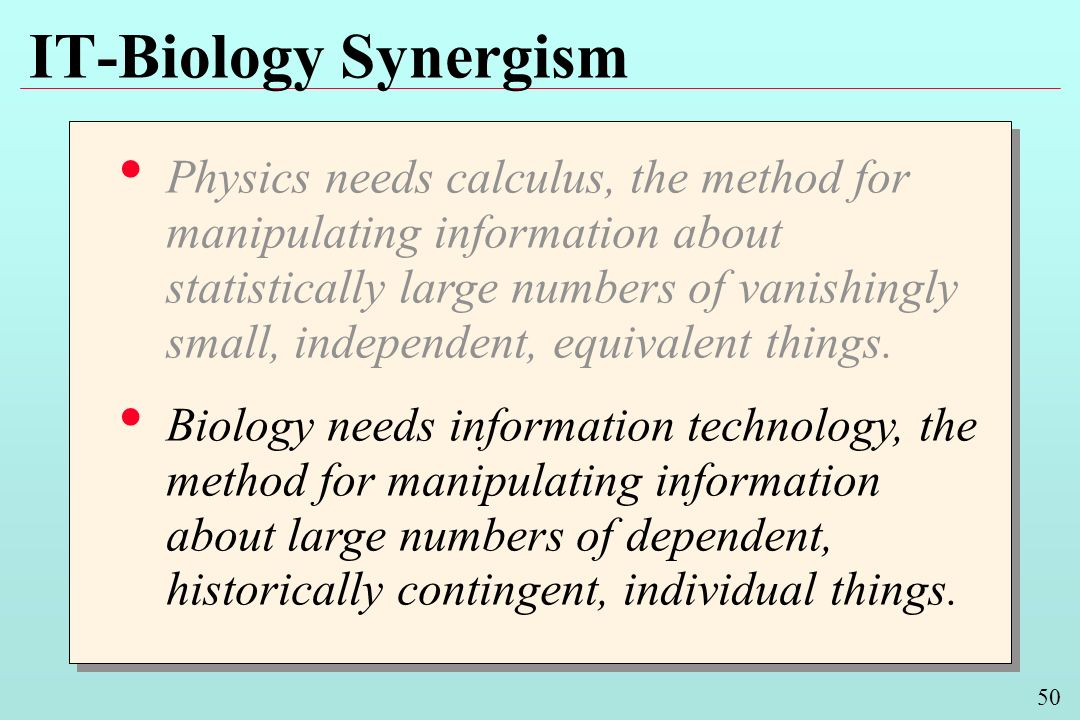 50 IT-Biology Synergism Physics needs calculus, the method for manipulating information about statistically large numbers of vanishingly small, independent, equivalent things.
