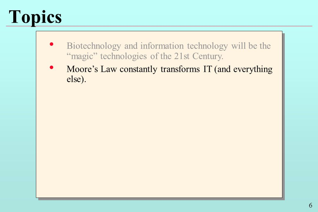 6 Topics Biotechnology and information technology will be the magic technologies of the 21st Century. Moores Law constantly transforms IT (and everyth