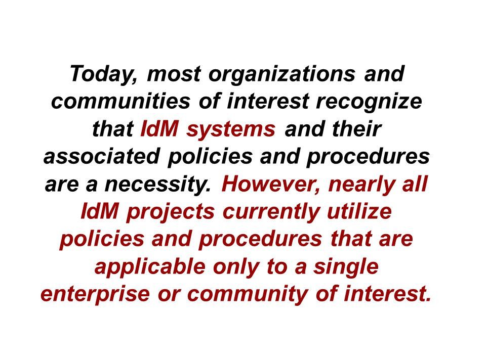 Today, most organizations and communities of interest recognize that IdM systems and their associated policies and procedures are a necessity.