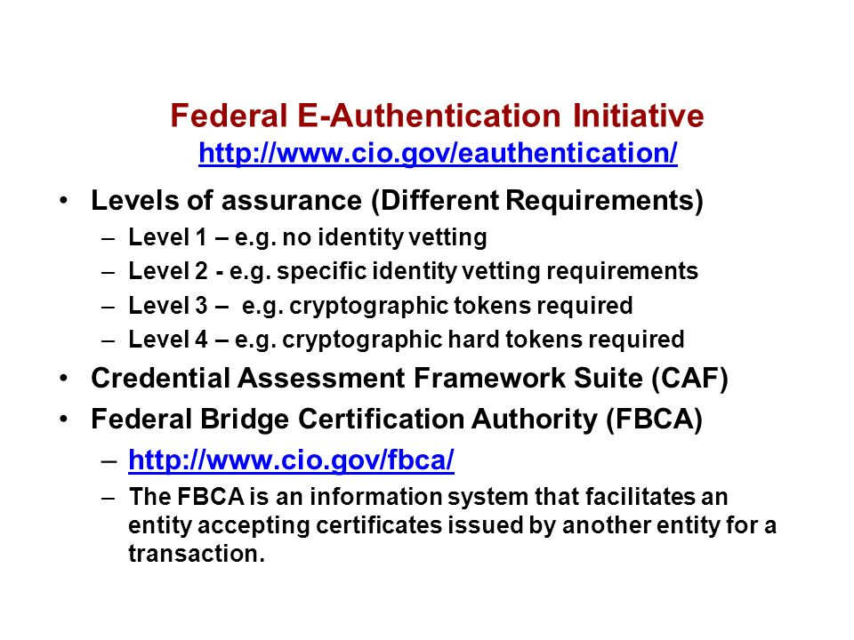 Federal E-Authentication Initiative http://www.cio.gov/eauthentication/ http://www.cio.gov/eauthentication/ Levels of assurance (Different Requirements) –Level 1 – e.g.