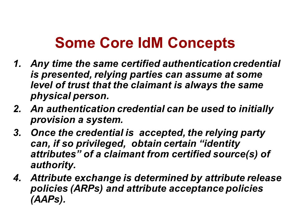 Some Core IdM Concepts 1.Any time the same certified authentication credential is presented, relying parties can assume at some level of trust that the claimant is always the same physical person.