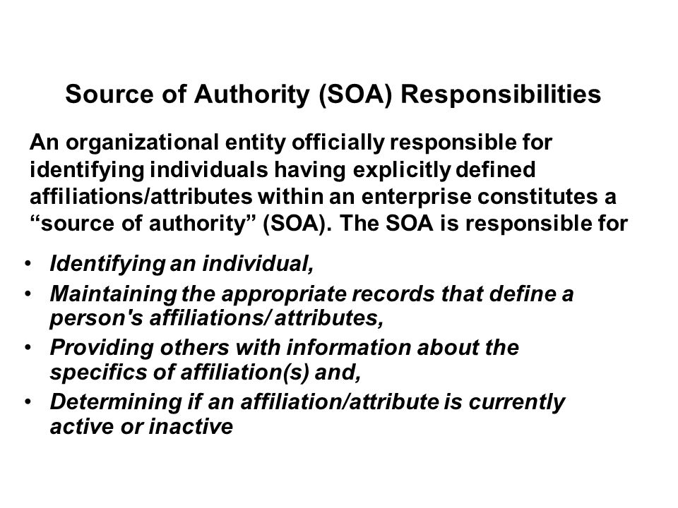 Source of Authority (SOA) Responsibilities Identifying an individual, Maintaining the appropriate records that define a person s affiliations/ attributes, Providing others with information about the specifics of affiliation(s) and, Determining if an affiliation/attribute is currently active or inactive An organizational entity officially responsible for identifying individuals having explicitly defined affiliations/attributes within an enterprise constitutes a source of authority (SOA).