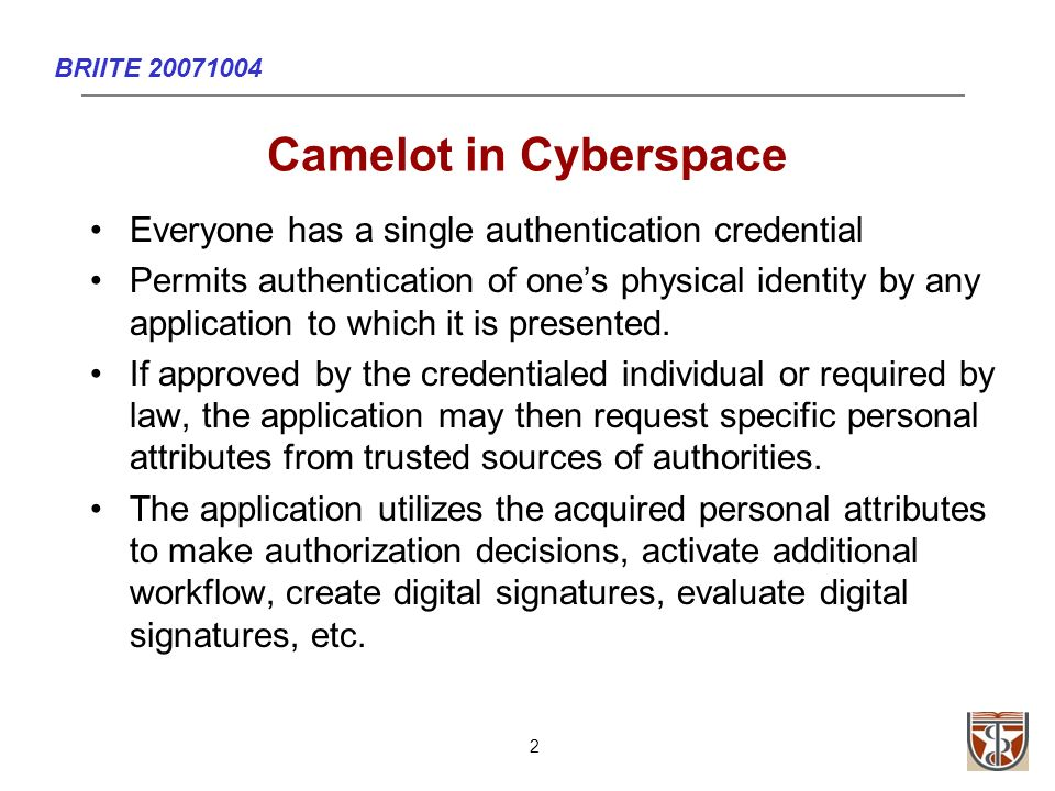 BRIITE 20071004 2 Camelot in Cyberspace Everyone has a single authentication credential Permits authentication of ones physical identity by any application to which it is presented.