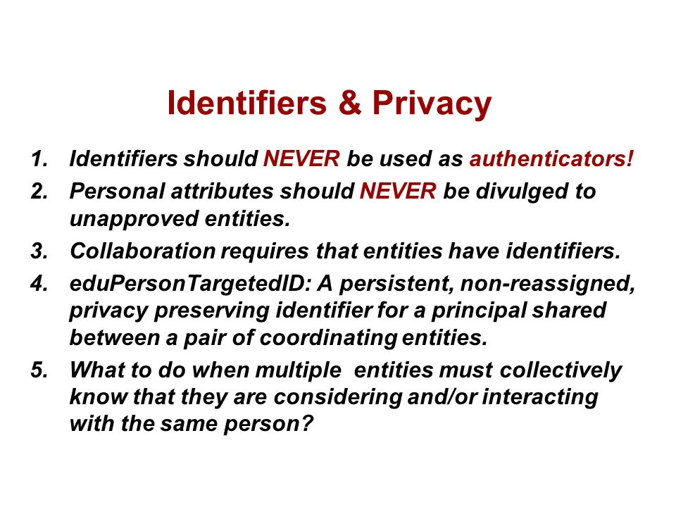 Identifiers & Privacy 1.Identifiers should NEVER be used as authenticators! 2.Personal attributes should NEVER be divulged to unapproved entities. 3.C