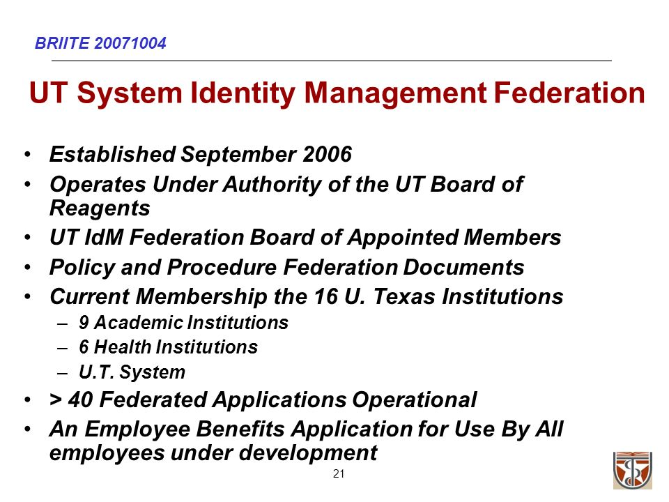 BRIITE 20071004 21 UT System Identity Management Federation Established September 2006 Operates Under Authority of the UT Board of Reagents UT IdM Federation Board of Appointed Members Policy and Procedure Federation Documents Current Membership the 16 U.