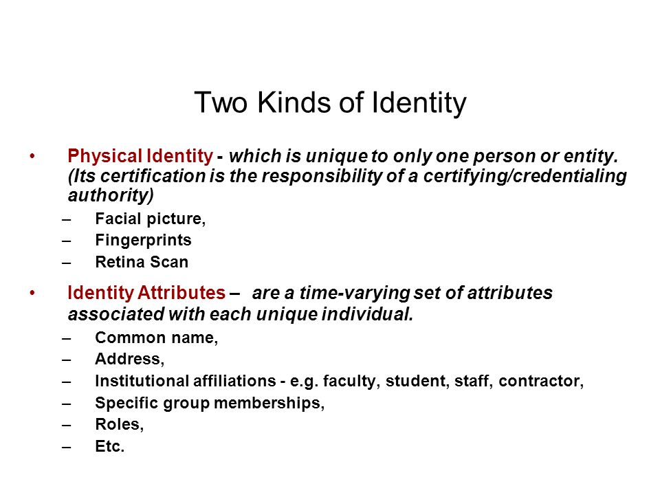 Two Kinds of Identity Physical Identity - which is unique to only one person or entity. (Its certification is the responsibility of a certifying/crede