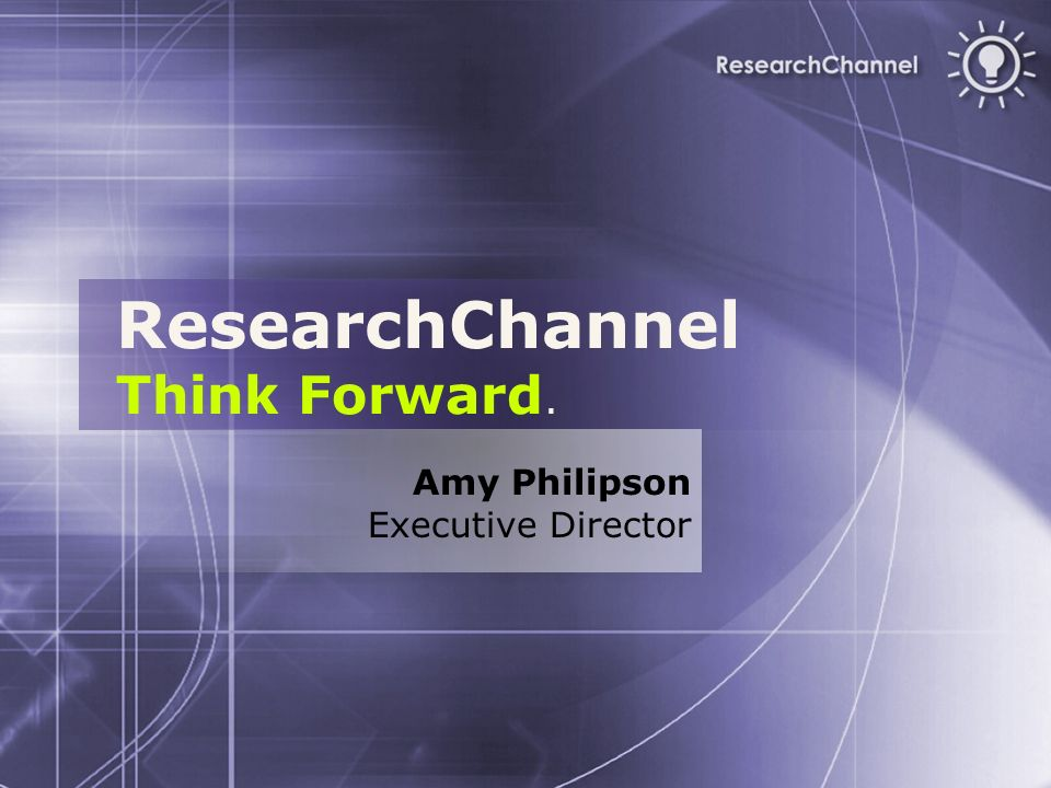 ResearchChannel Think Forward. Amy Philipson Executive Director