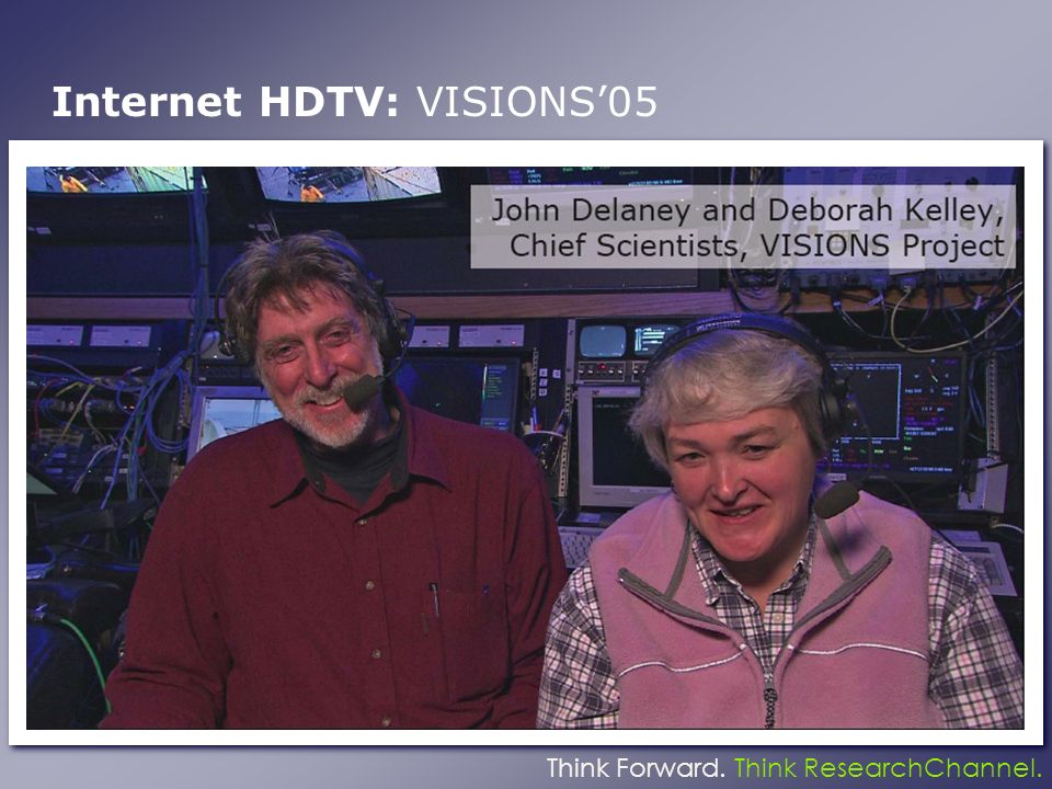 Think Forward. Think ResearchChannel. Internet HDTV: VISIONS05