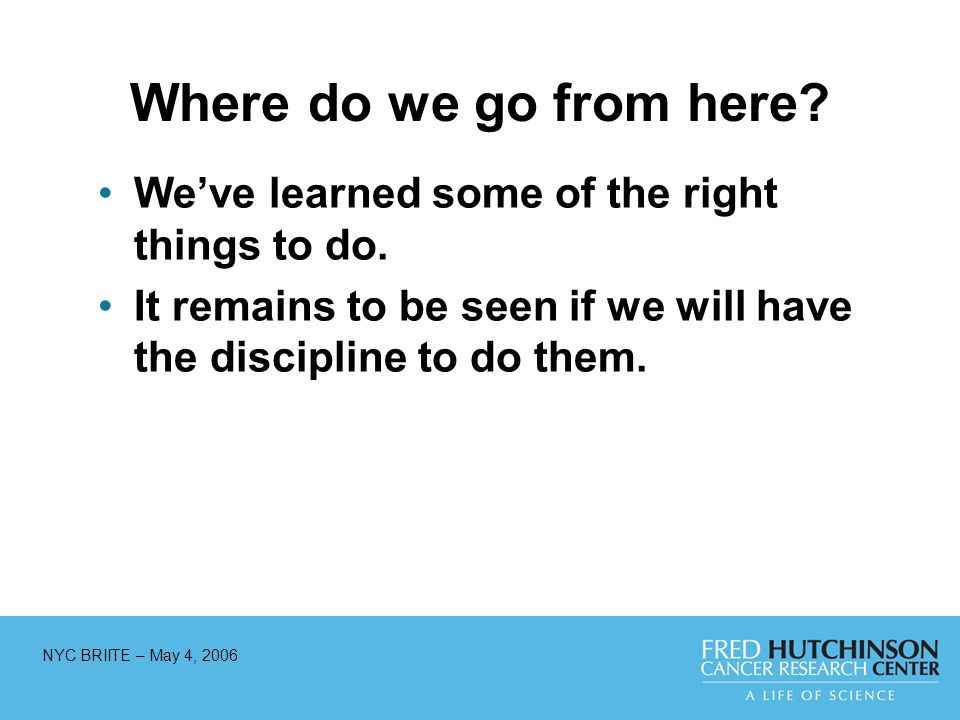 NYC BRIITE – May 4, 2006 Where do we go from here? Weve learned some of the right things to do. It remains to be seen if we will have the discipline t
