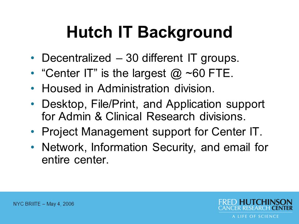 NYC BRIITE – May 4, 2006 Hutch IT Background Decentralized – 30 different IT groups. Center IT is the largest @ ~60 FTE. Housed in Administration divi