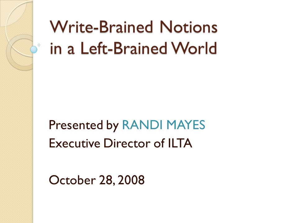 Write-Brained Notions in a Left-Brained World Presented by RANDI MAYES Executive Director of ILTA October 28, 2008