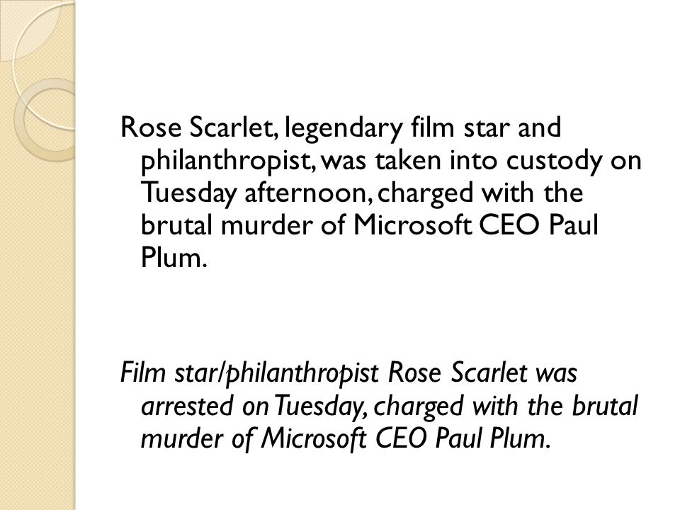 Rose Scarlet, legendary film star and philanthropist, was taken into custody on Tuesday afternoon, charged with the brutal murder of Microsoft CEO Pau