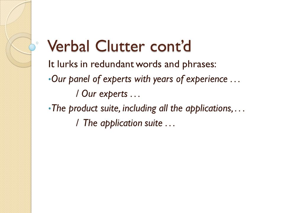 Verbal Clutter contd It lurks in redundant words and phrases: Our panel of experts with years of experience... / Our experts... The product suite, inc