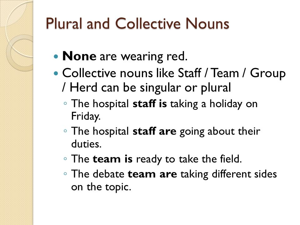 Plural and Collective Nouns None are wearing red. Collective nouns like Staff / Team / Group / Herd can be singular or plural The hospital staff is ta