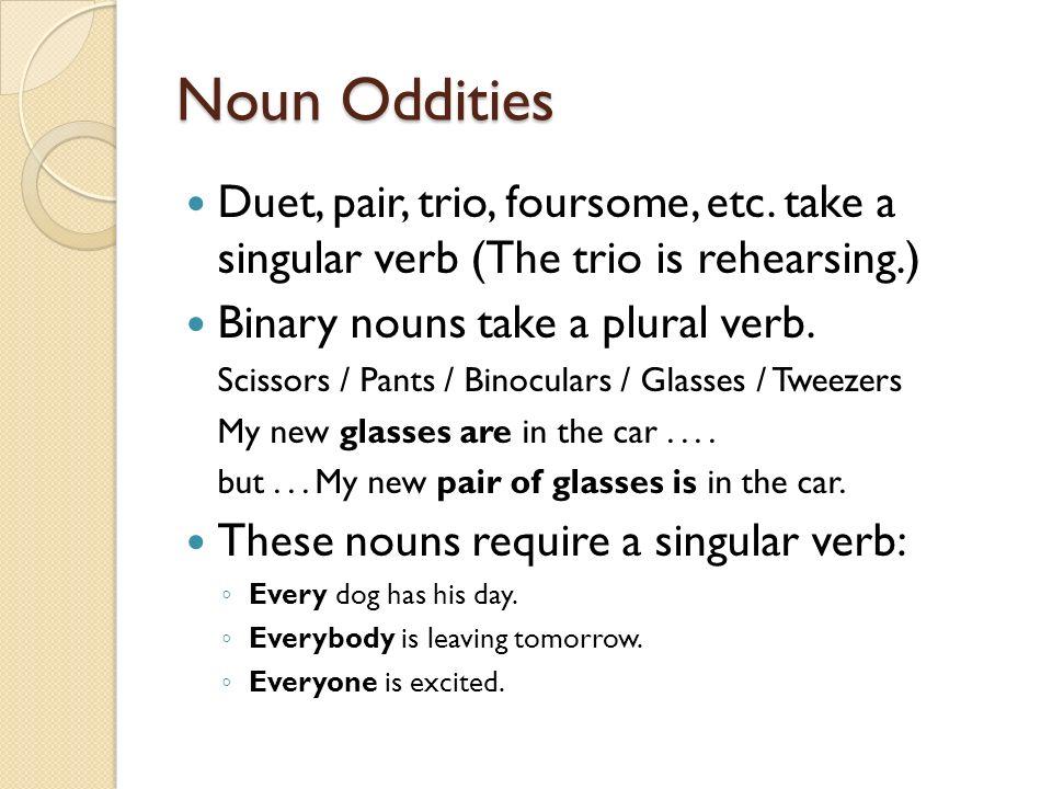 Noun Oddities Duet, pair, trio, foursome, etc. take a singular verb (The trio is rehearsing.) Binary nouns take a plural verb. Scissors / Pants / Bino