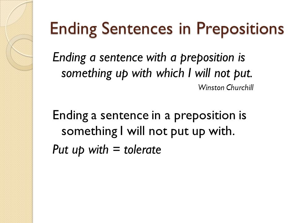 Ending Sentences in Prepositions Ending a sentence with a preposition is something up with which I will not put. Winston Churchill Ending a sentence i