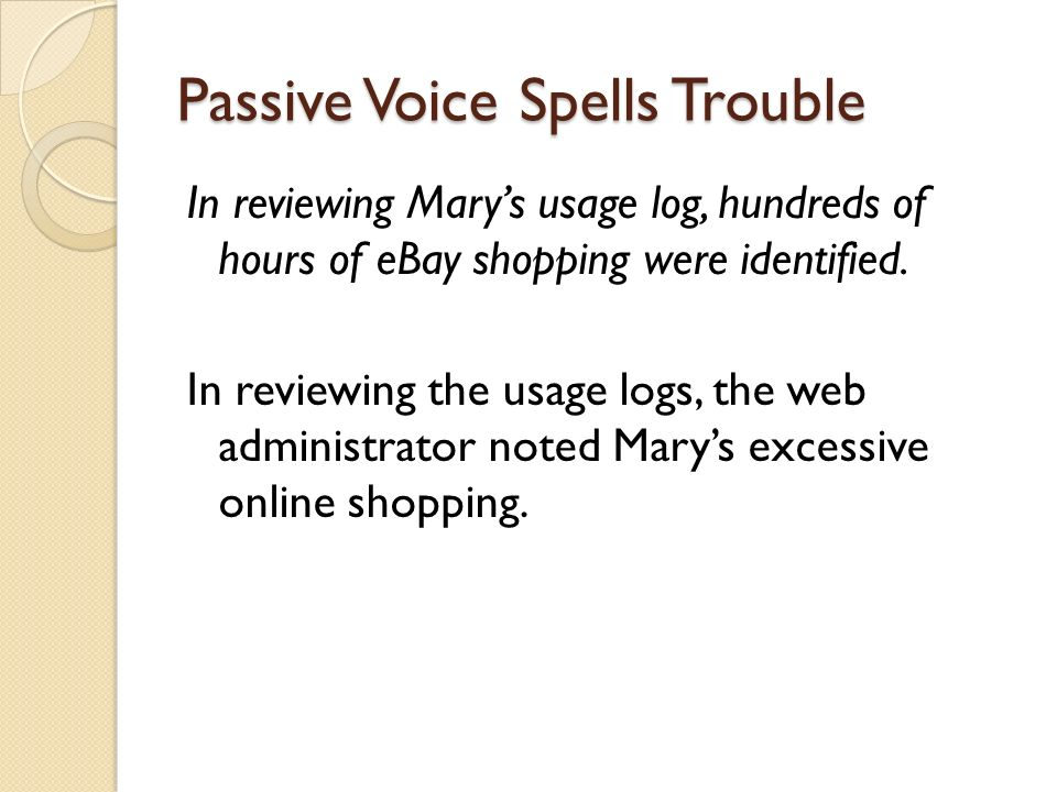 Passive Voice Spells Trouble In reviewing Marys usage log, hundreds of hours of eBay shopping were identified. In reviewing the usage logs, the web ad
