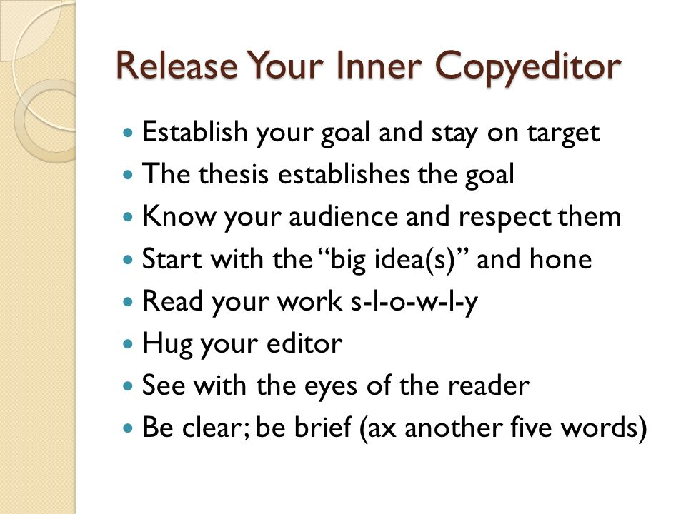 Release Your Inner Copyeditor Establish your goal and stay on target The thesis establishes the goal Know your audience and respect them Start with th