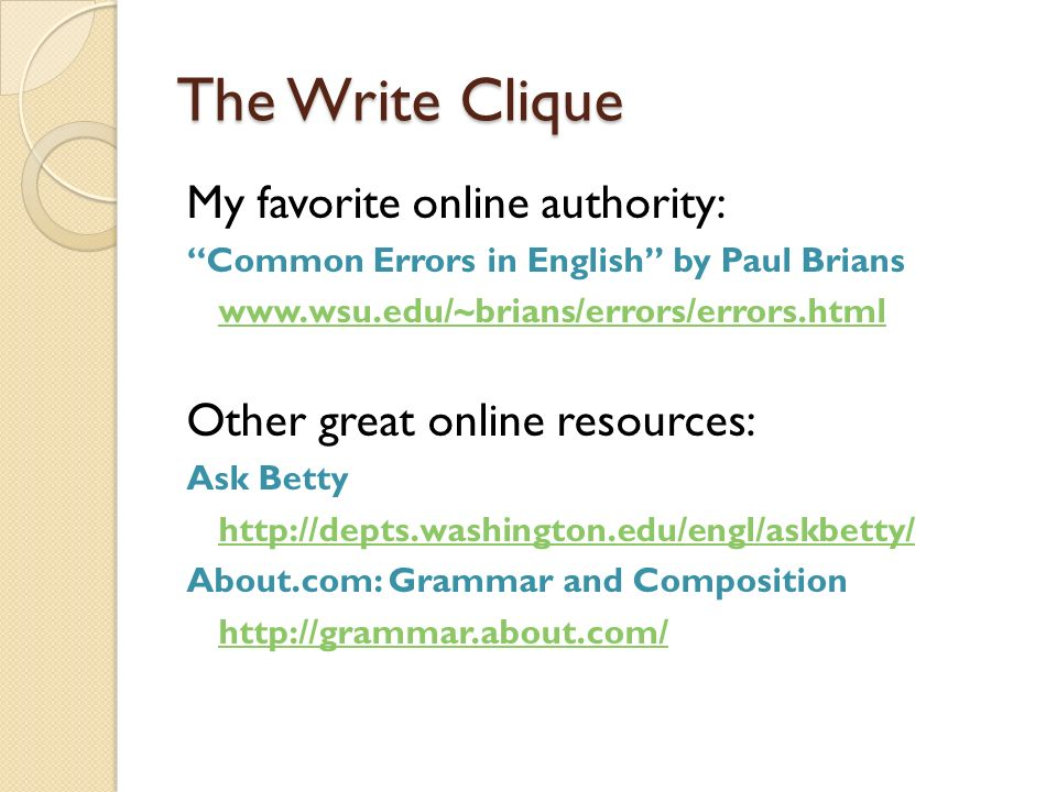The Write Clique My favorite online authority: Common Errors in English by Paul Brians www.wsu.edu/~brians/errors/errors.html Other great online resou