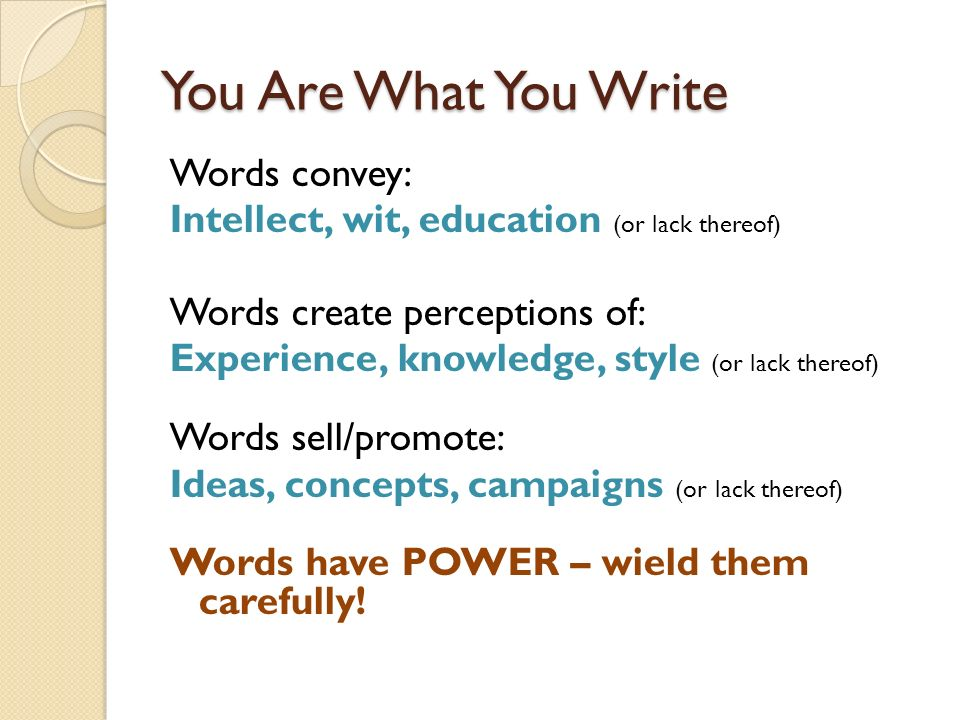You Are What You Write Words convey: Intellect, wit, education (or lack thereof) Words create perceptions of: Experience, knowledge, style (or lack th