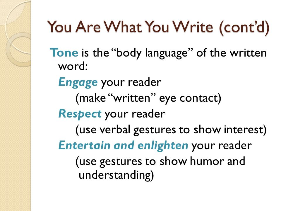 You Are What You Write (contd) Tone is the body language of the written word: Engage your reader (make written eye contact) Respect your reader (use v