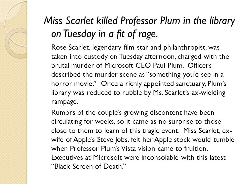 Miss Scarlet killed Professor Plum in the library on Tuesday in a fit of rage. Rose Scarlet, legendary film star and philanthropist, was taken into cu