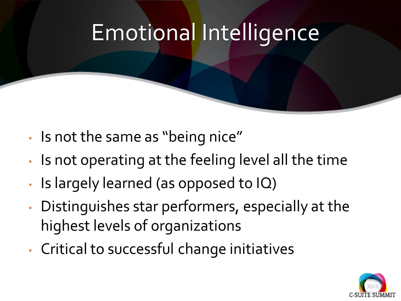 Is not the same as being nice Is not operating at the feeling level all the time Is largely learned (as opposed to IQ) Distinguishes star performers, especially at the highest levels of organizations Critical to successful change initiatives Emotional Intelligence