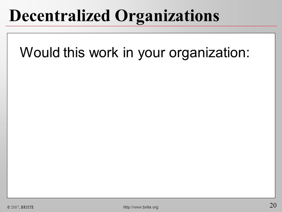 20 © 2007, BRIITE http://www.briite.org Decentralized Organizations Would this work in your organization: