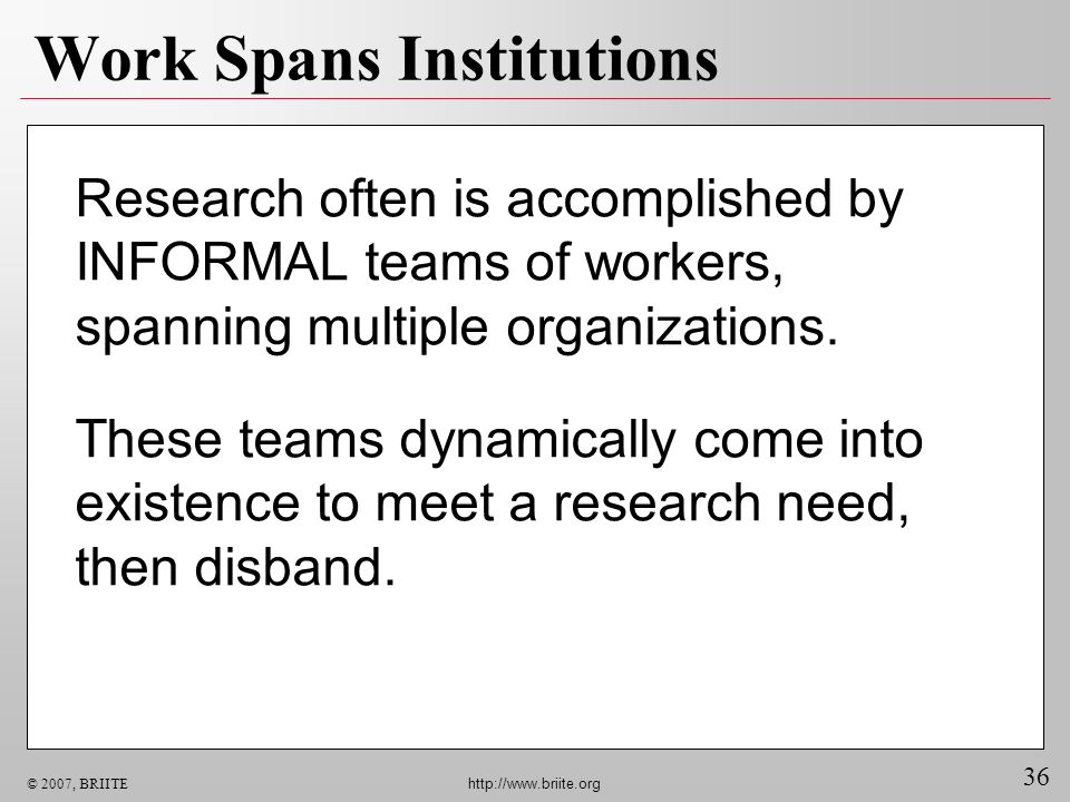 36 © 2007, BRIITE http://www.briite.org Research often is accomplished by INFORMAL teams of workers, spanning multiple organizations. These teams dyna