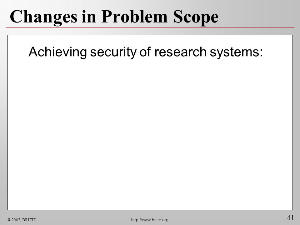 41 © 2007, BRIITE http://www.briite.org Changes in Problem Scope Achieving security of research systems: