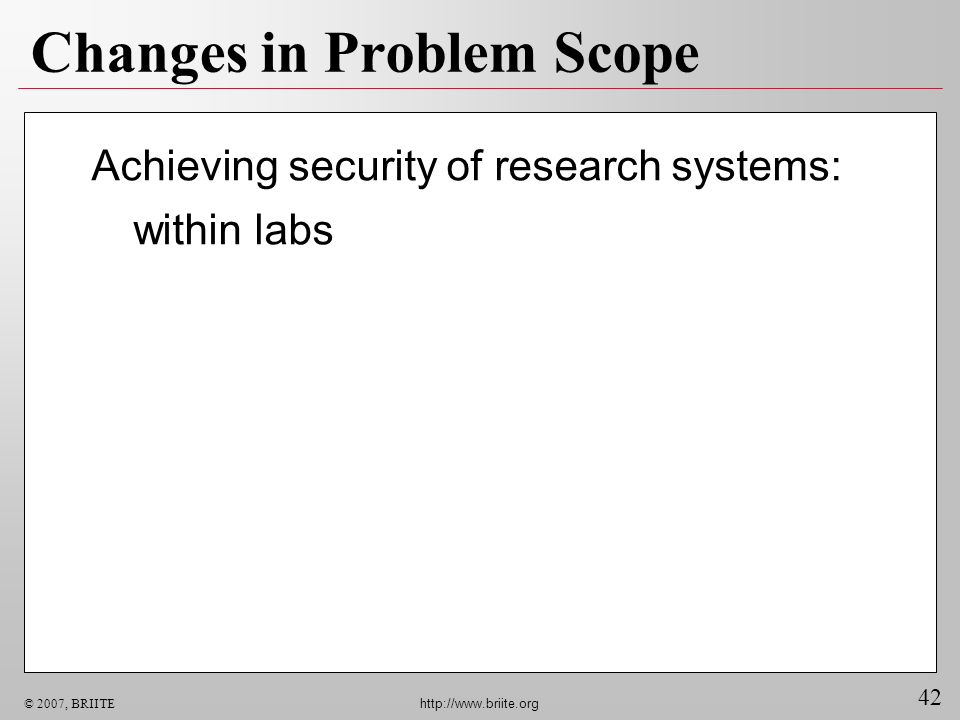 42 © 2007, BRIITE http://www.briite.org Changes in Problem Scope Achieving security of research systems: within labs