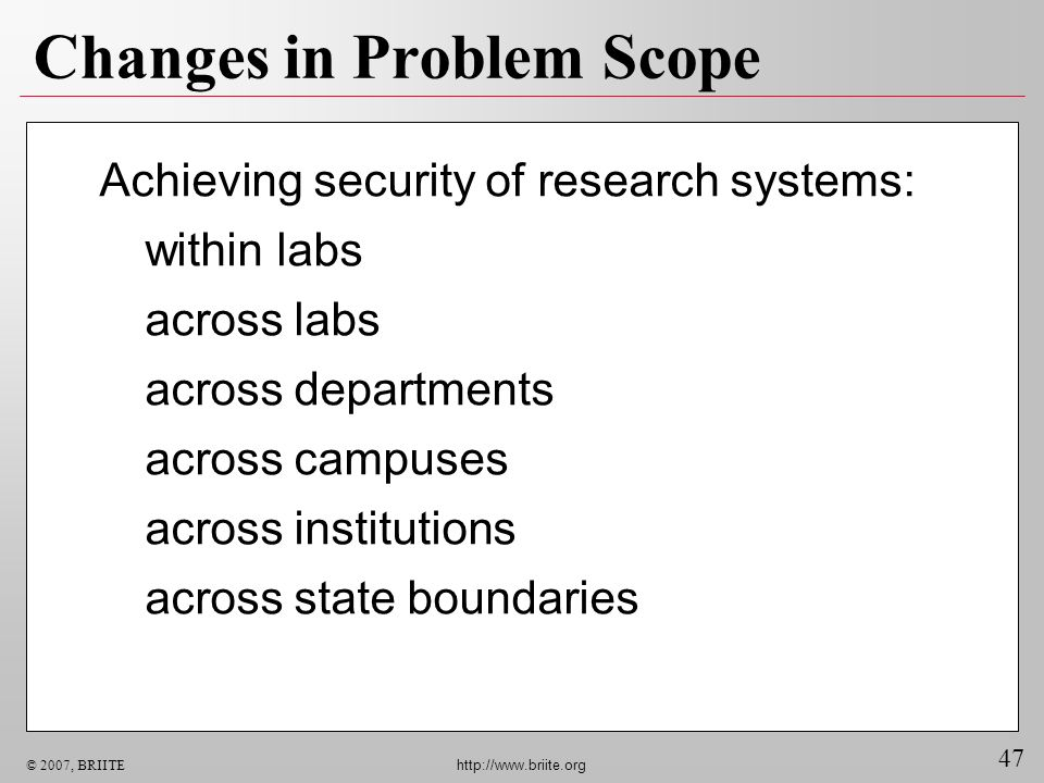 47 © 2007, BRIITE http://www.briite.org Changes in Problem Scope Achieving security of research systems: within labs across labs across departments ac