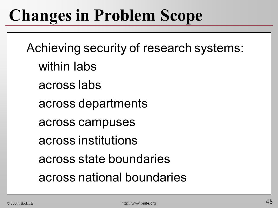 48 © 2007, BRIITE http://www.briite.org Changes in Problem Scope Achieving security of research systems: within labs across labs across departments ac