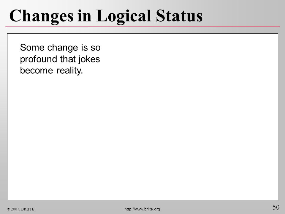 50 © 2007, BRIITE http://www.briite.org Changes in Logical Status Some change is so profound that jokes become reality.