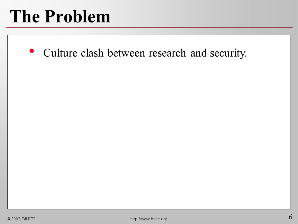 6 © 2007, BRIITE http://www.briite.org The Problem Culture clash between research and security.