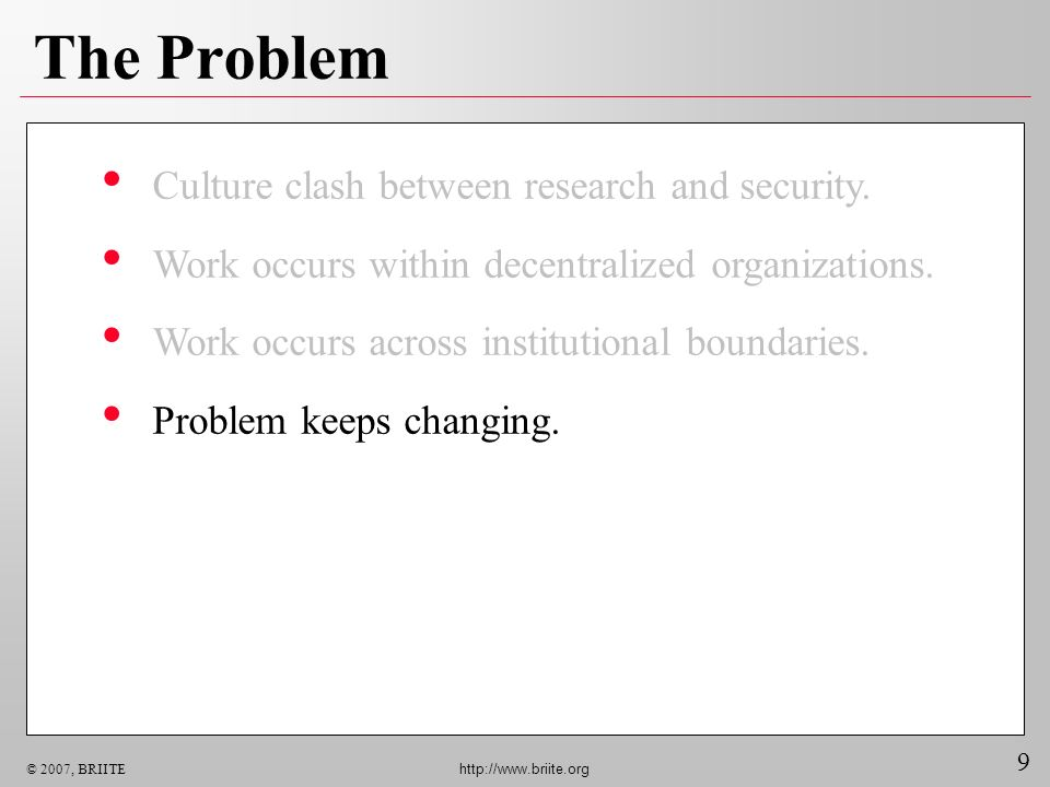9 © 2007, BRIITE http://www.briite.org The Problem Culture clash between research and security. Work occurs within decentralized organizations. Work o
